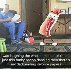 meirl: i was laughing the whole time cause there's  just this funky bacon dancing then there's  my dad reading divorce papers meirl