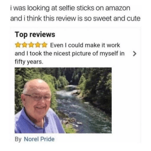 Nice picture: i was looking at selfie sticks on amazon  and i think this review is so sweet and cute  Top reviews  Even I could make it work  and I took the nicest picture of myself in>  fifty years.  By Norel Pride Nice picture
