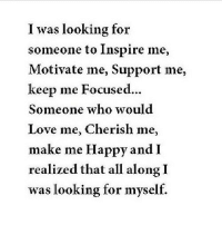 Love, Happy, and Http: I was looking for  someone to Inspire me,  Motivate me, Support me,  keep me Focused...  Someone who would  Love me, Cherish me,  make me Happy and I  realized that all along I  was looking for myself. http://iglovequotes.net/