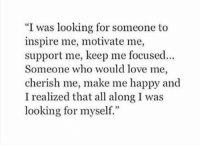 """Love, Happy, and Looking: """"I was looking for someone to  inspire me, motivate me,  support me, keep me focused.  Someone who would love me,  cherish me, make me happy and  I realized that all along I was  looking for myself."""""""