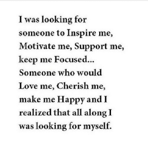 https://iglovequotes.net/: I was looking for  someone to Inspire me,  Motivate me, Support me,  keep me Focused...  Someone who would  Love me, Cherish me,  make me Happy and I  realized that all along I  was looking for myself. https://iglovequotes.net/