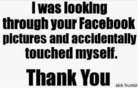Humor Memes: I was looking  through your Facebook  pictures and accidentally  touched myself.  Thank You  sick humor