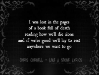 J: I was lost in the pages  of a book full of death  reading how well die alone  and if we're good we'll lay to rest  anywhere we want to go  CHRIS CORNELL LIE A STONE LRICS&  ORT ESIA.TUMBLR J