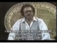 The longer you watch it the funnier it gets: I WAS MAD WHEN NIGGAS WERE  PUTTING SALT ON  A WATERMELON The longer you watch it the funnier it gets