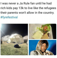 I heard it was fyre 🔥🔥🔥🔥: I was never a Ja Rule fan until he had  rich kids pay 13k to live like the refugees  their parents won't allow in the country.  #fyre festival I heard it was fyre 🔥🔥🔥🔥