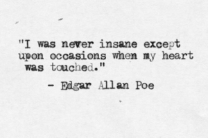 "edgar: ""I was never insane except  upon occasions when ny heart  was touched.""  Edgar Allan Poe"