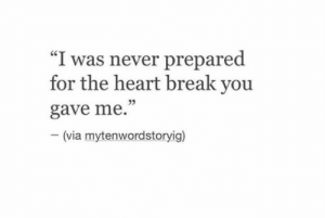 "Break, Heart, and Never: ""I was never prepared  for the heart break you  05  gave me.  -(via  mytenwordstoryig)"