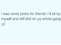 Friends, Memes, and Shit: i was never press for friends i'd sit by  myself and still shit on ya whole gang