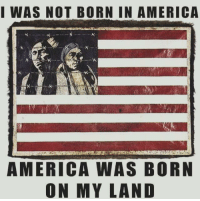 America Fuc Yeah: I WAS NOT BORN IN AMERICA  AMERICA WAS BORN  ON MY LAND