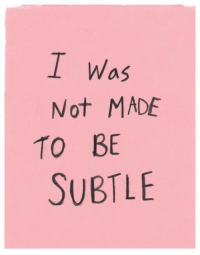 Made, Subtle, and Not: I Was  Not MADE  TO BE  SUBTLE