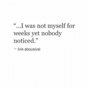 "I Was Not: ""...I was not myself for  weeks yet nobody  noticed.""  (via abousive)"