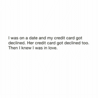 We go together bihh..💑😂😂 @memeplug.90: I was on a date and my credit card got  declined. Her credit card got declined too  Then I knew I was in love. We go together bihh..💑😂😂 @memeplug.90