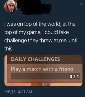 Dank, Memes, and Target: I was on top of the world, at the  top of my game, I could take  challenge they threw at me, until  this  DAILY CHALLENGES  Play a match with a friend  8/6/18, 4:21 AM meirl by Sirius_Padfoot_Black MORE MEMES