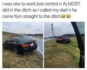 Dad, Control, and Lost: I was otw to work, lost control n ALMOST  slid in the ditch so I called my dad n he  came flyin straight to the ditch Like father,Like son