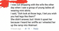 """I Bet, Saw, and Shopping: I was out shopping with the wife the other  day when i saw a group of young ladies all  wearing mini skirts  I said, """"Ooh look at those legs, I bet you wish  you had legs like them?""""  She didn't answer, but I think it upset her  because I heard her sniffle as I wheeled her  up the ramp into Walmart  4 hours ago 19 Reply"""