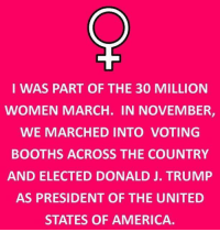 """Women across the nation are """"marching"""" for exactly what I don't know.  They are somehow under the impression that they lack rights that men have.  As far as I know I have the exact same rights.  They also seem to think that because I and many other women do not hold the same views or ideals we are not real women.  I can assure you I am a well educated and intelligent woman.  I exercised my right to vote in November and am enjoying this week-end watching my choice (not my first choice but my final choice) for President be well a PRESIDENT.  I hope he continues as he has started.  I am not afraid of the future under Trump, in fact I am not afraid of the future at all.  I put all my trust in God and I know that even if President Trump fails, God will be ever faithful.  Perhaps all of these women need to find a closer relationship with God and worry less about men.  -LCB: I WAS PART OF THE 30 MILLION  WOMEN MARCH. IN NOVEMBER,  WE MARCHED INTO VOTING  BOOTHS ACROSS THE COUNTRY  AND ELECTED DONALD J. TRUMP  AS PRESIDENT OF THE UNITED  STATES OF AMERICA Women across the nation are """"marching"""" for exactly what I don't know.  They are somehow under the impression that they lack rights that men have.  As far as I know I have the exact same rights.  They also seem to think that because I and many other women do not hold the same views or ideals we are not real women.  I can assure you I am a well educated and intelligent woman.  I exercised my right to vote in November and am enjoying this week-end watching my choice (not my first choice but my final choice) for President be well a PRESIDENT.  I hope he continues as he has started.  I am not afraid of the future under Trump, in fact I am not afraid of the future at all.  I put all my trust in God and I know that even if President Trump fails, God will be ever faithful.  Perhaps all of these women need to find a closer relationship with God and worry less about men.  -LCB"""