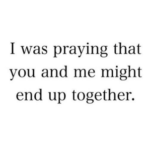 Net, You, and You and Me: I was praying that  you and me might  end up together. https://iglovequotes.net/