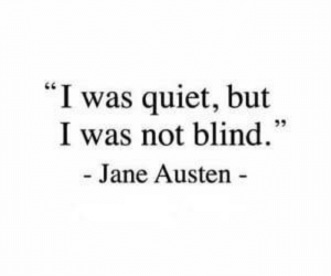 "I Was Not: ""I was quiet, but  I was not blind.  - Jane Austen"
