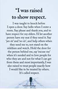 "Hello, Love, and Memes: ""I was raised  to show respect.  I was taught to knock before  I open a door. Say hello when I enter a  room. Say please and thank you, and to  ave respect for my elders. Id let another  person have my seat if they need it. Say  yes sir' and 'no sir, and help others when  they need me to, not stand on the  sidelines and watch. Hold the door for  the person behind me, say 'excuse me'  when it's needed and to love people for  who they are and not for what I can get  from them and most importantly, I was  also raised to treat people exactly how  I would like to be treated by others.  It's called respect.  LifeLearnedFeclings <3"