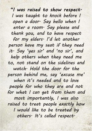 "Hello, Love, and Memes: ""I was raised to show respect  was taught to knock before /  open a door Say hello when  enter a room Say please and  thank you, and to have respect  for my elders I'd let another  person have my seat if they need  it Say 'yes sir' and 'no sir', and  help others when they need me  to, not stand on the sidelines and  watch Hold the door for the  person behind me, say 'excuse me'  when it's needed and to love  people for who they are and not  for what I can get from them and  most importantly, I was also  raised to treat people exactly how  I would like to be treated by  others It's called respect <3"