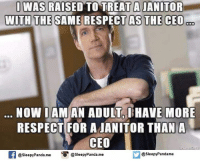 i am an adult: I WAS RAISED TO TREAT A JANITOR  WITH THE SAME RESPECT AS THE CEO  ODD  NOW I AM AN ADULT I HAVE MORE  RESPECT FOR A IANITOR THAN A  CEO  @sleepyPanda.me  @Sleepy Pandame  @sleepy Panda.me
