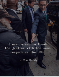 I Was Raised: I was raised to treat  the janitor with the same  respect as the CEO  - Tom Hardy