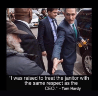 "Hes a true badass, amazing actor as well: ""I was raised to treat the janitor with  the same respect as the  CEO"" Tom Hardy Hes a true badass, amazing actor as well"