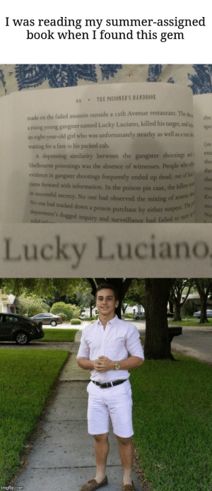 Reddit, Target, and Summer: I was reading my summer-assigned  book when I found this gem  THE POISONER'S HANDBOOK  88  made on the failed assassin outside a 12th Avenue restaurant. The sh  the  a rising young gangster named Lucky Luciano, killed his target, and  an eight-year-old girl who was unfortunately nearby as well as a taxidn  waiting for a fare in his parked cab.  A depressing similarity between the gangster shootings and t  Shelbourne poisonings was the absence of witnesses. People who ofe  spe  (as  est  the  dan  evidence in gangster shootings frequently ended up dead; out of fea  came forward with information. In the poison pie case, the killers v  in successful secrecy. No one had observed the mixing of arsenic d  No one had tracked down a poison purchase by either suspect. Thep  department's dogged inquiry and surveillance had failed to turn  the  ro  Ev  me  Ne  solid info-  Lucky Luciano  imgflip.com You know he had to do it to em