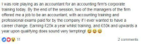 Accounting: I was role playing as an accountant for an accounting firm's corporate  training today. By the end of the session, two of the managers of the firm  offered me a job to be an accountant, with accounting training and  professional exams paid for by the company if I ever wanted to have a  career change. Earning £25k a year whilst training, and £50k and upwards a  year upon qualifying does sound very tempting! U  00 11  2 comments