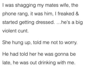Drinking, Phone, and Cunt: I was shagging my mates wife, the  phone rang, it was him, I freaked &  started getting dressed. ...he's a big  violent cunt.  She hung up, told me not to worry.  He had told her he was gonna be  late, he was out drinking with me. I have sexual relationship with my mate's wife