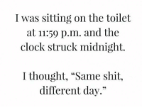 "Clock, Memes, and Shit: I was sitting on the toilet  at 11:59 p.m. and the  clock struck midnight.  I thought, ""Same shit,  different day."""
