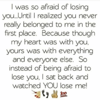✌️✌️✌️✌️: I was so afraid of losing  you. Until I realized you never  really belonged to me in the  first place. Because though  my heart was with you,  yours was with everything  and everyone else. So  instead of being afraid to  lose you, I sat back and  watched YOU lose me! ✌️✌️✌️✌️