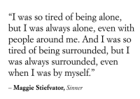 "2meirl4meirl: ""I was so tired of being alone,  but I was always alone, even with  people around me. And I was so  tired of being surrounded, but I  was always surrounded, even  when I was by myself.""  Maggie Stiefvator, Sinner 2meirl4meirl"