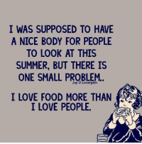Food, Love, and Memes: I WAS SUPPOSED TO HAVE  A NICE BODY FOR PEOPLE  TO LOOK AT THIS  SUMMER, BUT THERE IS  ONE SMALL PROBLEM.  I LOVE FOOD MORE THAN  I LOVE PEOPLE
