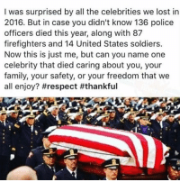 """BuzzFeed can shut the hell up about 2016 being the """"worst year ever"""" because of celebrities we lost.: I was surprised by all the celebrities we lost in  2016. But in case you didn't know 136 police  officers died this year, along with 87  firefighters and 14 United States soldiers.  Now this is just me, but can you name one  celebrity that died caring about you, your  family, your safety, or your freedom that we  all enjoy? BuzzFeed can shut the hell up about 2016 being the """"worst year ever"""" because of celebrities we lost."""