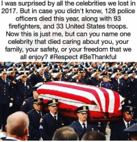 Family, Memes, and Police: I was surprised by all the celebrities we lost in  2017. But in case you didn't know, 128 police  officers died this year, along with 93  firefighters, and 33 United States troops.  Now this is just me, but can you name one  celebrity that died caring about you, your  family, your safety, or your freedom that we  all enjoy? RIP BackTheBlue Firefighters supportourtroops