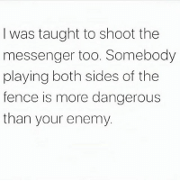 Memes, Messenger, and 🤖: I was taught to shoot the  messenger too. Somebody  playing both sides of the  tence is more dangerous  than your enemy