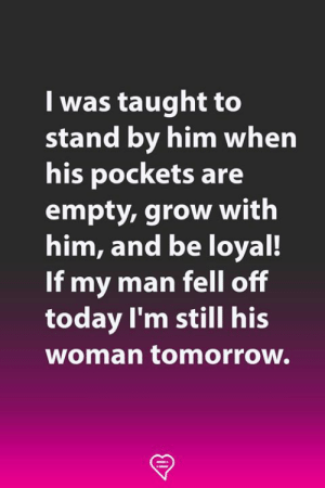 Memes, Today, and Tomorrow: I was taught to  stand by him when  his pockets are  empty, grow with  him, and be loyal!  If my man fell off  today I'm still his  woman tomorrow.