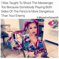 Anaconda, Facts, and Memes: I Was Taught Too Shoot The Messenger  Too Because Somebody Playing Both  Sides Of The Fence Is More Dangerous  Than Your Enemy  IG @Quotes FromTheHear 100 🙌💯💯💯‼️ SWYD and Follow @quotesfromtheheart100 @prettybossytees @badbitchproblemz @officialguidetoatlanta quotesfromtheheart100 realshit realtalk truestory thatpart datway bigmad friend levels atlantamua atlantadesigner atl lhhatl workflow haters tgif blackinkatlanta facts enemy shooter Photo Credit: @itslovelymimi