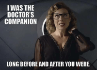 I WAS THE DOCTORS COMPANION LONG BEFORE AND AFTER YOU WERE