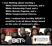 College, Memes, and Black: I was thinking about starting a  White Entertainment Network, and a  White Scholarship Fund, and a  White Beauty Pageant, and a  White Congressional Caucus,  then I realized how horribly RACIST it  would be to do all these things based  on the color of someone's skin..  MISS BLACK  ERT  UNITEDNEGRO  COLLEGE FUND  A mind is a terrible thing to waste