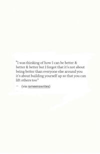 "How, Can, and Via: I was thinking of how I can be better &  better & better but I forgot that it's not about  being better than everyone else around you  it's about building yourself up so that you can  lift others too""  -(via  rameenswrites)"