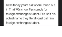 Gif, Tumblr, and Blog: I was today years old when i found out  in That 70s show Fes stands for  foreign exchange student. Fes isn't his  actual name they literally just call him  foreign exchange student. iwtyo: