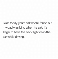 Dad, Driving, and Memes: I was today years old when I found out  my dad was lying when he said its  illegal to have the back light on in the  car while driving Who else didn't know 😧