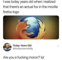 Fucking, Lol, and Firefox: I was today years old when i realized  that there's an actual fox in the mozilla  firefox logo  Today Years Old  @todayyearsoldig  Are you a fucking moron? lol