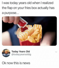 Memes, News, and Today: I was today years old when I realized  the flap on your fries box actually has  a purpose...  Today Years Old  @todayyearsoldi  Ok now this is news What flap?!? I must be going to the wrong McDonald's.