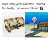 "Memes, Today, and Old: I was today years old when I realized  the Krusty Krab was a crab trapQ  TME  R48T  KRAB <p>Let's admit it. Most of us still dont know this. Atlest I didn't!! via /r/memes <a href=""https://ift.tt/2K5HAwT"">https://ift.tt/2K5HAwT</a></p>"