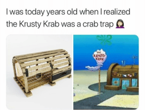 Trap, Today, and Old: I was today years old when I realized  the Krusty Krab was a crab trap  TME  R48T  KRAB Lets admit it. Most of us still dont know this. Atlest I didnt!!