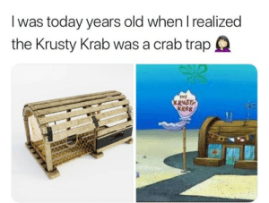 Dank, Memes, and Target: I was today years old when I realized  the Krusty Krab was a crab trapQ  TME  R48T  KRAB Lets admit it. Most of us still dont know this. Atlest I didnt!! by paramrimco FOLLOW HERE 4 MORE MEMES.