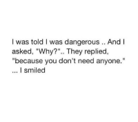 "Why, They, and You: I was told I was dangerous .. And I  asked, ""Why?"".. They replied,  ""because you don't need anyone.""  I smiled"
